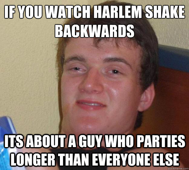 If you watch Harlem Shake backwards Its about a guy who parties longer than everyone else - If you watch Harlem Shake backwards Its about a guy who parties longer than everyone else  10 Guy