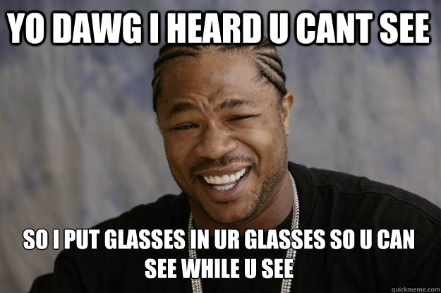 Yo dawg I heard u cant see So i put glasses in ur glasses so u can see while u see - Yo dawg I heard u cant see So i put glasses in ur glasses so u can see while u see  Misc