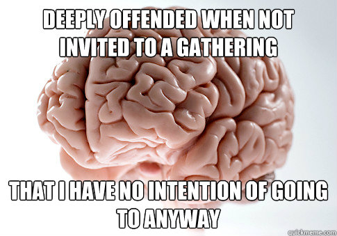 Deeply offended when not invited to a gathering that i have no intention of going to anyway - Deeply offended when not invited to a gathering that i have no intention of going to anyway  Scumbag Brain