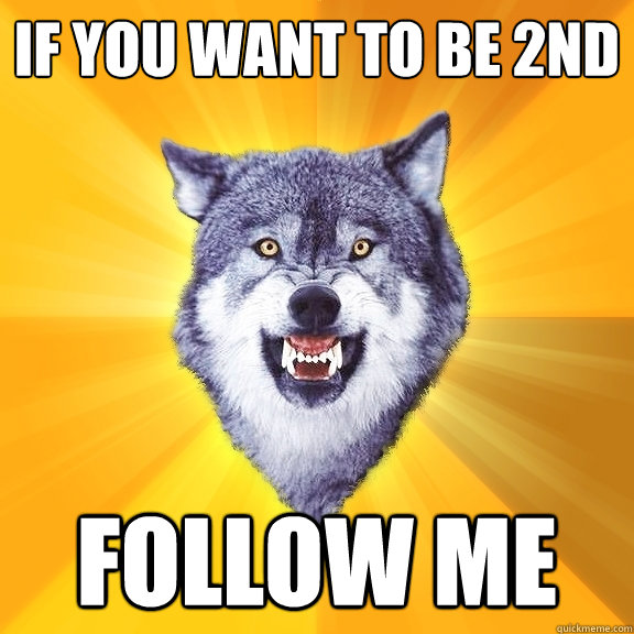 if you want to be 2nd follow me - if you want to be 2nd follow me  Courage Wolf