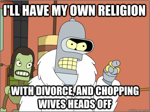 I'll have my own religion with divorce, and chopping wives heads off - I'll have my own religion with divorce, and chopping wives heads off  Blackjack Bender