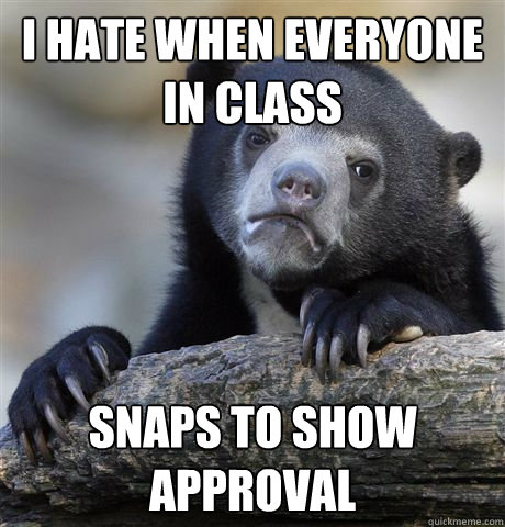 I hate when everyone in class snaps to show approval - I hate when everyone in class snaps to show approval  Confession Bear