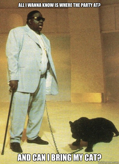 All i wanna know is where the party at? and can i bring my cat?  Notorious BIG