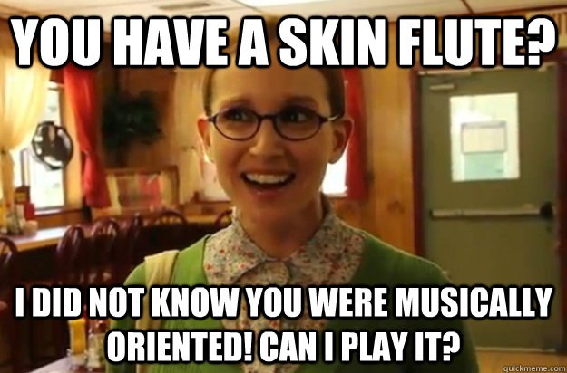 you have a skin flute? I did not know you were musically oriented! Can I play it? - you have a skin flute? I did not know you were musically oriented! Can I play it?  Sexually Oblivious Female