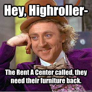 Hey, Highroller- The Rent A Center called, they need their furniture back. - Hey, Highroller- The Rent A Center called, they need their furniture back.  Condescending Wonka
