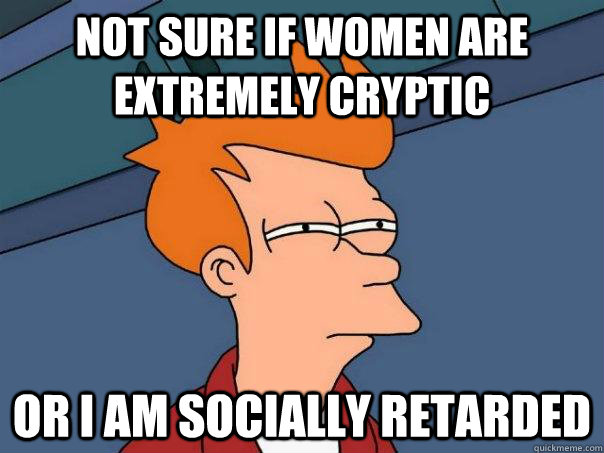 not sure if women are extremely cryptic or i am socially retarded  - not sure if women are extremely cryptic or i am socially retarded   Futurama Fry