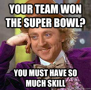 Your team won the super bowl? you must have so much skill - Your team won the super bowl? you must have so much skill  Condescending Wonka