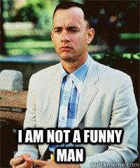 I am not a funny man  -  I am not a funny man   Forrest Gump