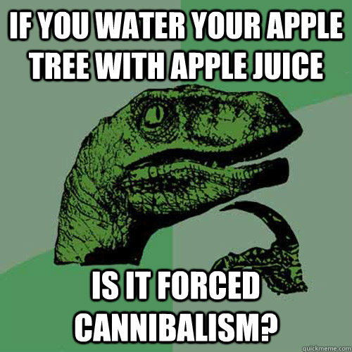 if you water your apple tree with apple juice is it forced cannibalism?
