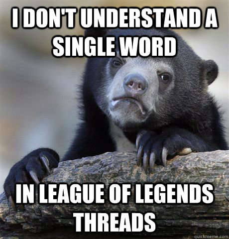 I don't understand a single word in league of legends threads - I don't understand a single word in league of legends threads  Confession Bear