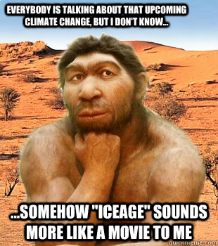 eb418b0d671ff5536b9a6ab7dd0a33d52761637f211fbb37b9f352e57d678c92 everybody is talking about that upcoming climate change, but i don,Climate Change Meme
