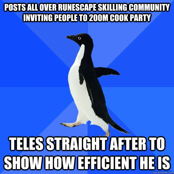 Posts all over runescape skilling community inviting people to 200m cook party Teles straight after to show how efficient he is - Posts all over runescape skilling community inviting people to 200m cook party Teles straight after to show how efficient he is  Socially Awkward Penguin