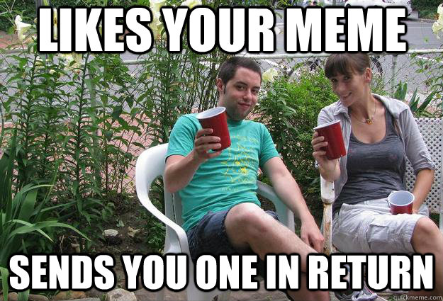 Likes your meme Sends you one in return