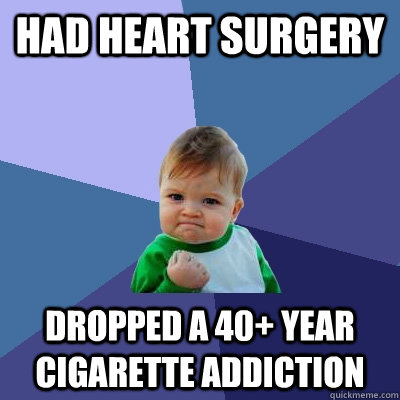 Had heart surgery   Dropped a 40+ year cigarette addiction   - Had heart surgery   Dropped a 40+ year cigarette addiction    Success Kid