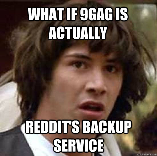 what if 9gag is actually reddit's backup service - what if 9gag is actually reddit's backup service  conspiracy keanu