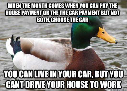 When the month comes when you can pay the house payment or the the car payment but not both, choose the car You can live in your car, but you cant drive your house to work - When the month comes when you can pay the house payment or the the car payment but not both, choose the car You can live in your car, but you cant drive your house to work  Actual Advice Mallard