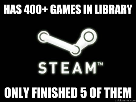 Has 400+ Games in library Only finished 5 of them - Has 400+ Games in library Only finished 5 of them  Steam