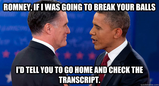 Romney, If I was going to break your balls  I'd tell you to go home and check the transcript. - Romney, If I was going to break your balls  I'd tell you to go home and check the transcript.  Barry Batts