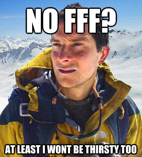 No fff? At least I wont be thirsty too  Bear Grylls