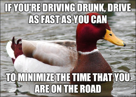 If you're driving drunk, drive as fast as you can To minimize the time that you are on the road - If you're driving drunk, drive as fast as you can To minimize the time that you are on the road  Malicious Advice Mallard