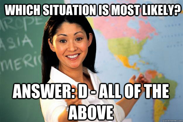 Which Situation is most likely? Answer: D - All of the above - Which Situation is most likely? Answer: D - All of the above  Unhelpful High School Teacher