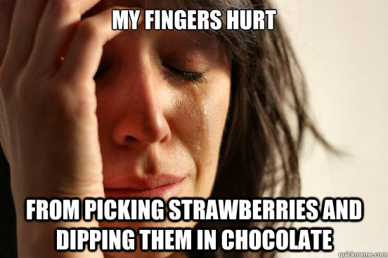 My fingers hurt From picking strawberries and dipping them in chocolate - My fingers hurt From picking strawberries and dipping them in chocolate  First World Problems