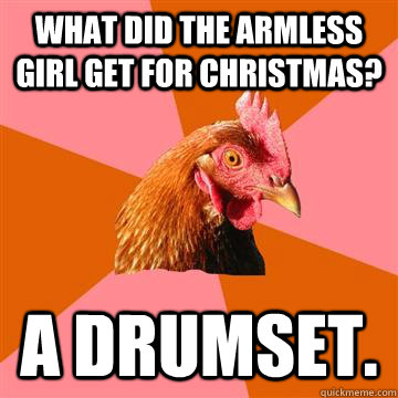 What did the armless girl get for Christmas? A Drumset.  Anti-Joke Chicken