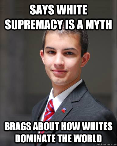 says white supremacy is a myth Brags about how whites dominate the world - says white supremacy is a myth Brags about how whites dominate the world  College Conservative