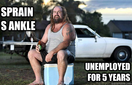 SPRAINS ANKLE UNEMPLOYED FOR 5 YEARS - SPRAINS ANKLE UNEMPLOYED FOR 5 YEARS  Aussie bogan