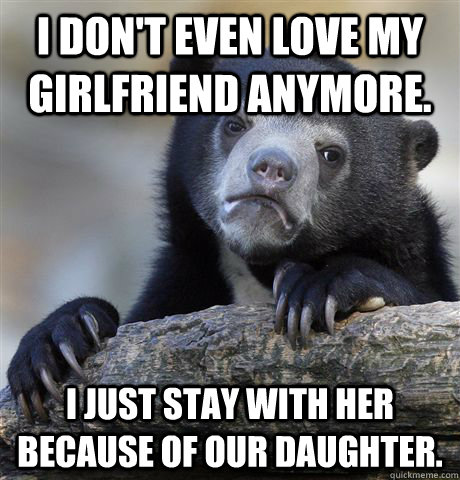I don't even love my girlfriend anymore.  I just stay with her because of our daughter.  - I don't even love my girlfriend anymore.  I just stay with her because of our daughter.   confessionbear