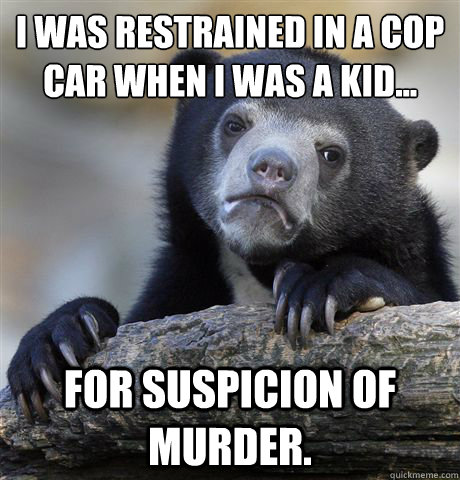 I was restrained in a cop car when I was a kid... For suspicion of murder.  - I was restrained in a cop car when I was a kid... For suspicion of murder.   Confession Bear