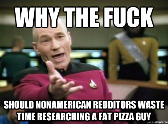 Why the fuck should nonamerican redditors waste time researching a fat pizza guy - Why the fuck should nonamerican redditors waste time researching a fat pizza guy  Annoyed Picard HD