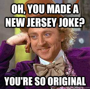 Oh, You Made A New Jersey Joke? You're So Original - Oh, You Made A New Jersey Joke? You're So Original  Condescending Wonka