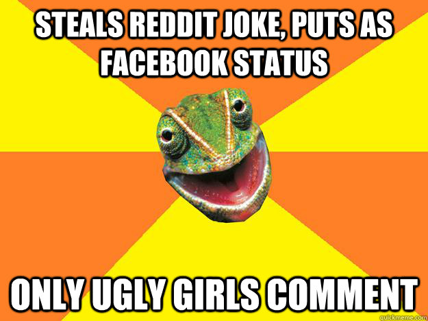 STEALS Reddit joke, puts as Facebook status ONLY UGLY GIRLS COMMENT