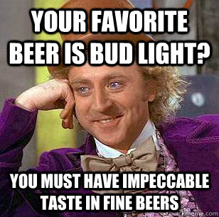Your favorite beer is bud light? you must have impeccable taste in fine beers  Condescending Wonka