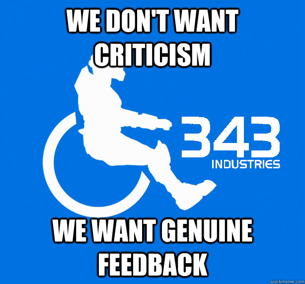 we don't want criticism we want genuine feedback  343 Logic