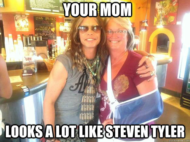 your mom looks a lot like steven tyler - your mom looks a lot like steven tyler  Misc