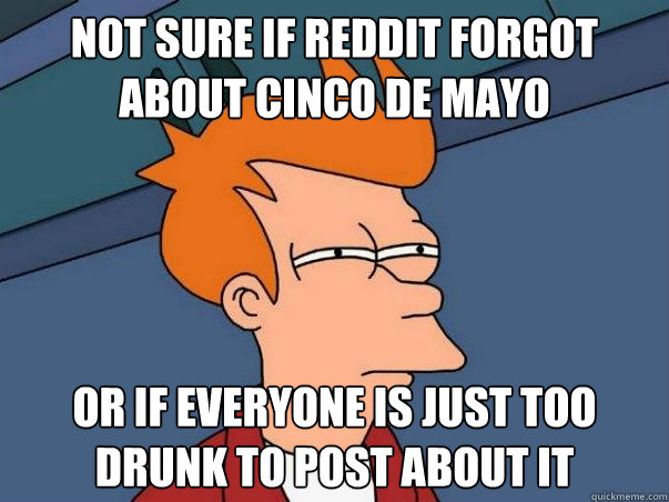 Not sure if reddit forgot about cinco de mayo Or if everyone is just too drunk to post about it - Not sure if reddit forgot about cinco de mayo Or if everyone is just too drunk to post about it  Not sure Fry