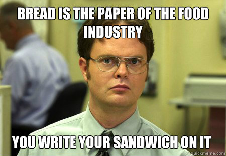 Bread is the paper of the food industry you write your sandwich on it - Bread is the paper of the food industry you write your sandwich on it  Dwight