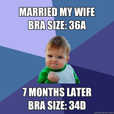 Married my wife bra size: 36A 7 months later bra size: 34D - Married my wife bra size: 36A 7 months later bra size: 34D  Success Kid