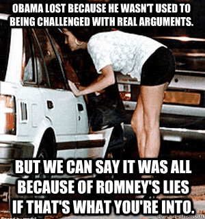 Obama lost because he wasn't used to being challenged with real arguments.  But we can say it was all because of Romney's lies if that's what you're into. - Obama lost because he wasn't used to being challenged with real arguments.  But we can say it was all because of Romney's lies if that's what you're into.  Karma Whore