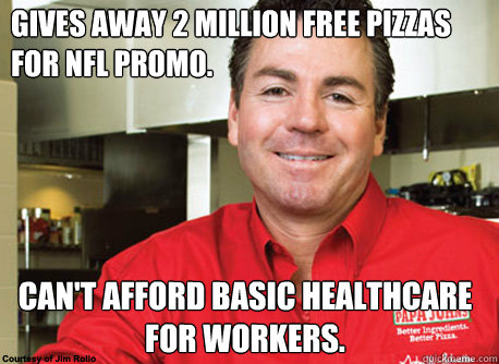Gives away 2 million free pizzas for NFL promo. Can't afford basic healthcare for workers.  Scumbag John Schnatter
