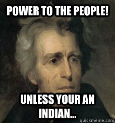 eb5ff7f9247296d9410667b1c09d241576d904f3ae26a084540fe5e8dd86d68b power to the people! unless your an indian andrew jackson