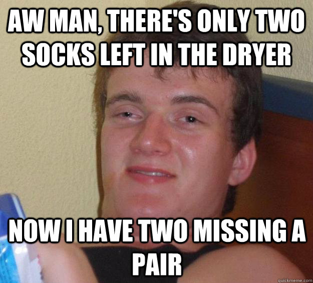 Aw man, there's only two socks left in the dryer Now I have two missing a pair - Aw man, there's only two socks left in the dryer Now I have two missing a pair  10 Guy