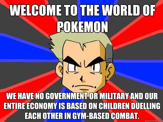 welcome to the world of pokemon we have no government or military and our entire economy is based on children duelling each other in gym-based combat.