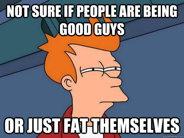 Not sure if people are being good guys Or just fat themselves - Not sure if people are being good guys Or just fat themselves  Futurama Fry