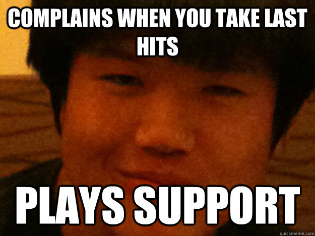 Complains when you take last hits Plays support - Complains when you take last hits Plays support  Scumbag LoL Player