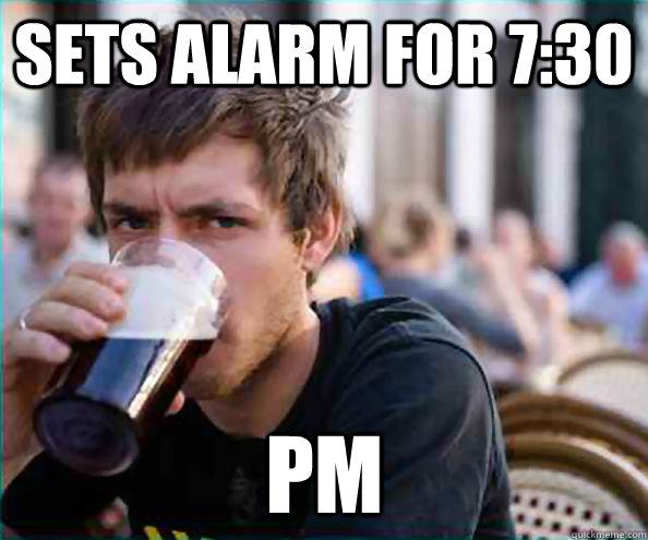Sets alarm for 7:30 PM - Sets alarm for 7:30 PM  Lazy College Senior