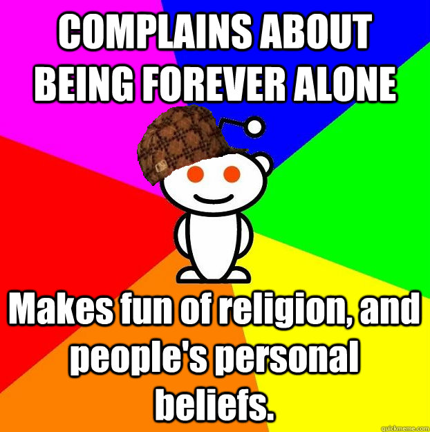COMPLAINS ABOUT BEING FOREVER ALONE Makes fun of religion, and people's personal beliefs.  - COMPLAINS ABOUT BEING FOREVER ALONE Makes fun of religion, and people's personal beliefs.   Scumbag Redditor