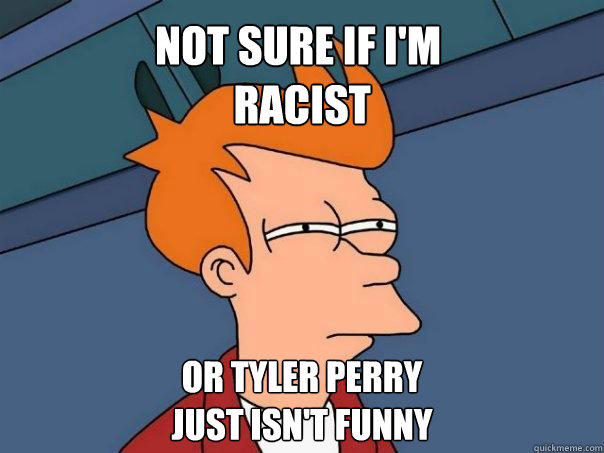 Not sure if I'm  racist Or Tyler Perry  just isn't funny - Not sure if I'm  racist Or Tyler Perry  just isn't funny  Futurama Fry